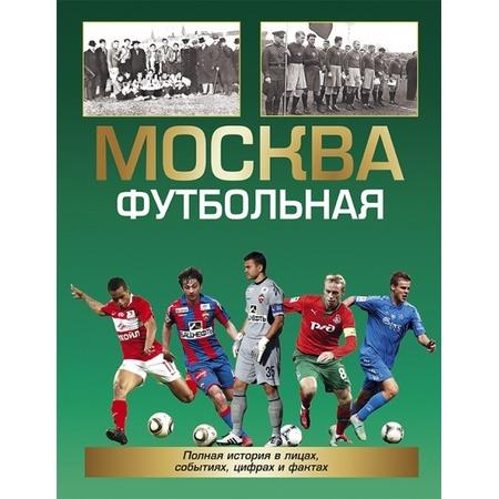 Купить Москва футбольная. Полная история в лицах, событиях, цифрах и фактах