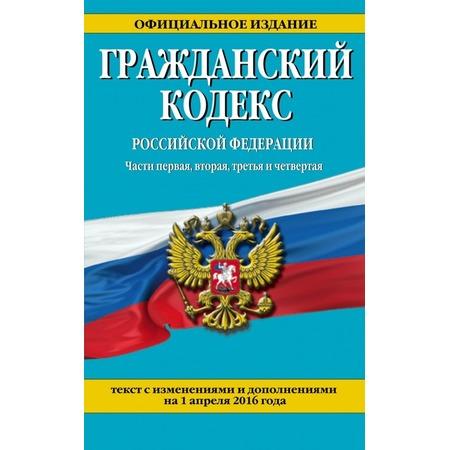 Купить Гражданский кодекс Российской Федерации. Части первая, вторая, третья и четвертая. Текст с изменениями и дополнениями на 1 апреля 2016 года