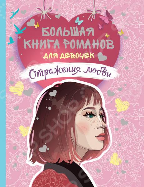 Большая книга романов для девочек. Росмэн «Отражения любви»    /