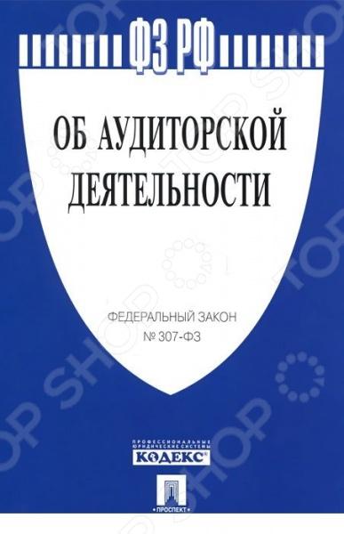 Представляем вашему вниманию ФЗ РФ Об аудиторской деятельности 307-ФЗ.