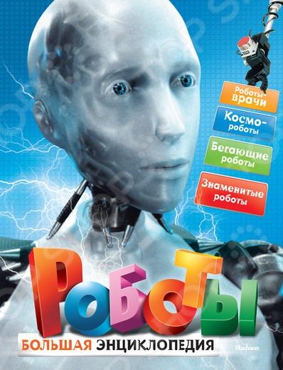 Изобретения. Ученые. Наука Махаон 978-5-389-02573-8 Роботы. Большая энциклопедия