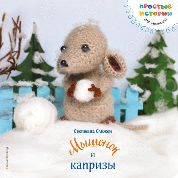 Сказки для малышей Эксмо 978-5-699-85856-9 Мышонок и капризы