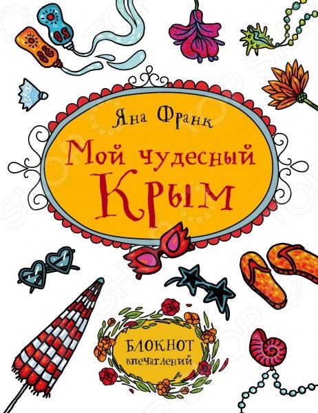 Блокноты. Тетради Эксмо 978-5-699-89852-7 Мой чудесный Крым. Блокнот впечатлений