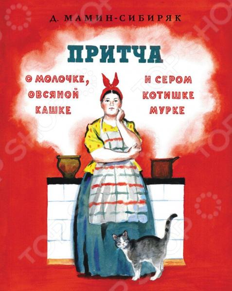 Произведения отечественных писателей Мелик-Пашаев 978-5-00041-209-1 Притча о молочке, овсяной кашке и сером котишке Мурке
