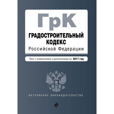 Купить Градостроительный кодекс Российской Федерации. Текст с изменениями и дополнениями на 2017 год