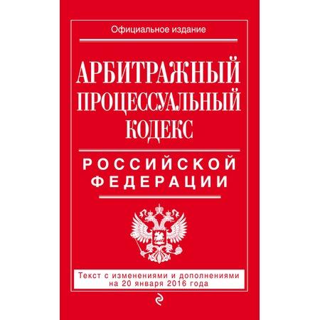 Купить Арбитражный процессуальный кодекс Российской Федерации. Текст с изменениями и дополнениями на 20 января 2016 год