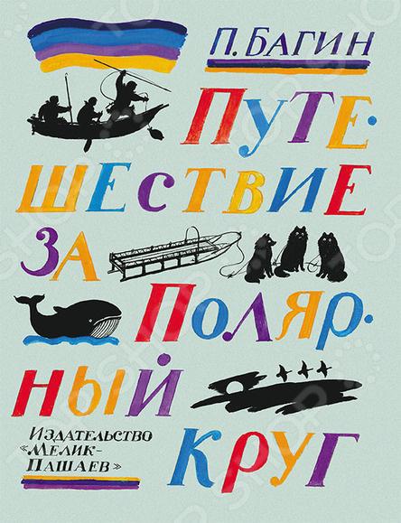 Произведения отечественных писателей Мелик-Пашаев 978-5-00041-204-6 Путешествие за Полярный круг