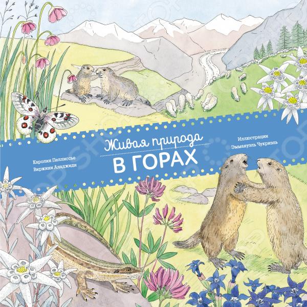Животные. Растения. Природа Манн, Иванов и Фербер 978-5-00100-091-4 Живая природа. В горах