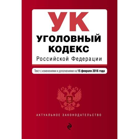 Купить Уголовный кодекс Российской Федерации. Текст с изменениями и дополнениями на 15 февраля 2016 год