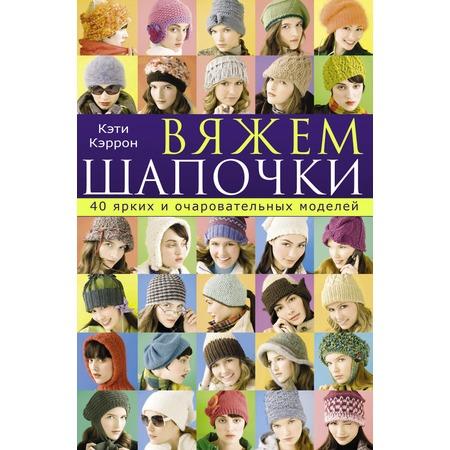 Купить Вяжем шапочки. 40 ярких и очаровательных моделей