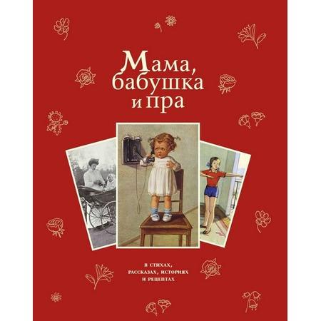 Купить Мама, бабушка и пра. В стихах, рассказах, историях и рецептах