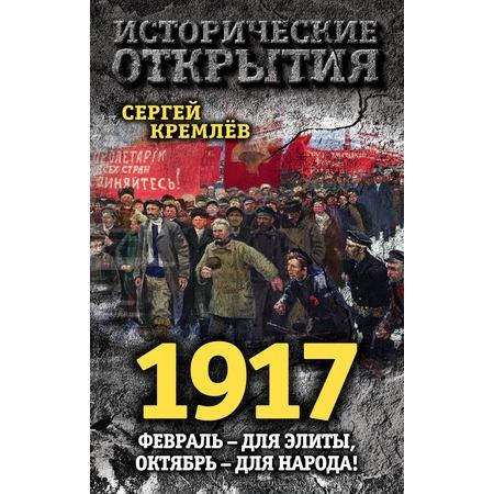 Купить 1917. Февраль для элиты, Октябрь для народа!