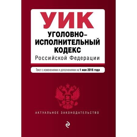Купить Уголовно-исполнительный кодекс Российской Федерации. Текст с изменениями и дополнениями на 1 мая 2016 год