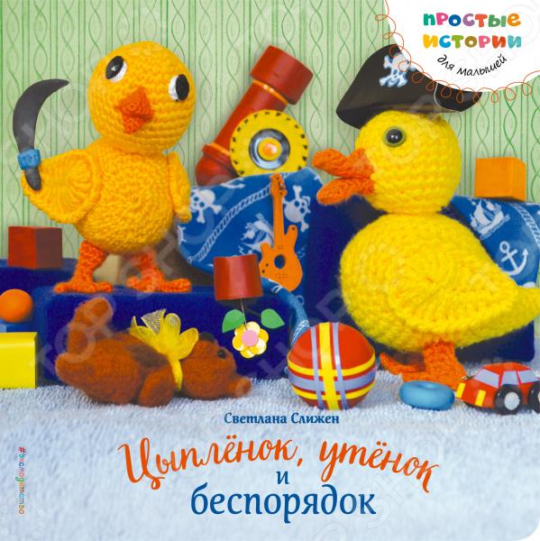 Сказки для малышей Эксмо 978-5-699-85862-0 Цыпленок, утенок и беспорядок
