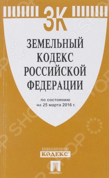 Земельный кодекс Российской Федерации (по состоянию на 25.03.2016г. )