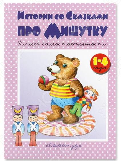 Развитие от 0 до 3 лет Карапуз 978-5-904672-38-6 Истории со сказками про Мишутку. Учимся самостоятельности (для детей от 1 до 4 лет)