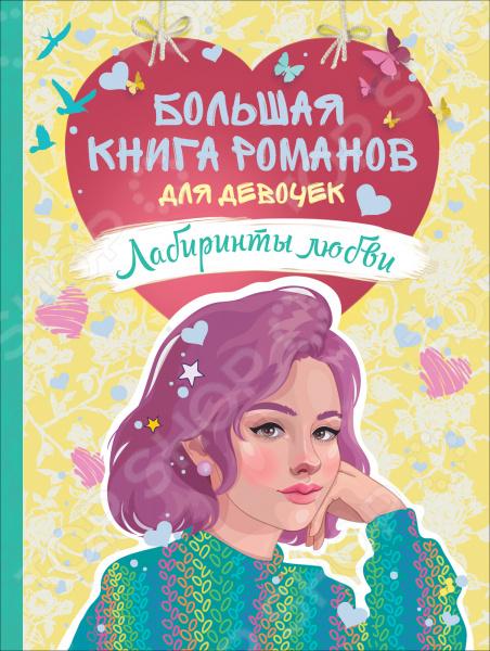 Большая книга романов для девочек. Росмэн «Лабиринты любви»    /