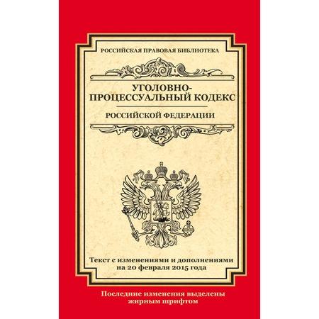 Купить Уголовно-процессуальный кодекс Российской Федерации. Текст с изменениями и дополнениями на 20 февраля 2015 г.