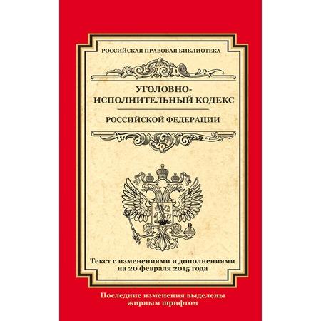 Купить Уголовно-исполнительный кодекс Российской Федерации. Текст с изменениями и дополнениями на 20 февраля 2015 г.