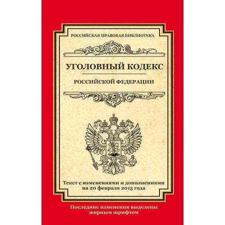 Купить Уголовный кодекс Российской Федерации. Текст с изменениями и дополнениями на 20 февраля 2015 г.
