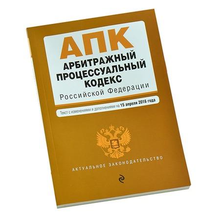 Купить Арбитражный процессуальный кодекс Российской Федерации. Текст с изменениями и дополнениями на 15 апреля 2016 год
