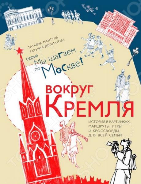 Искусство. Культура Дельфин 978-5-9907302-4-3 Вокруг Кремля. История в картинках, маршруты, игры и кроссворды для всей семьи