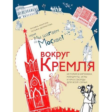 Купить Вокруг Кремля. История в картинках, маршруты, игры и кроссворды для всей семьи